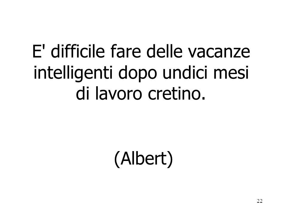 22 E' difficile fare delle vacanze intelligenti dopo undici mesi di lavoro cretino. (Albert)