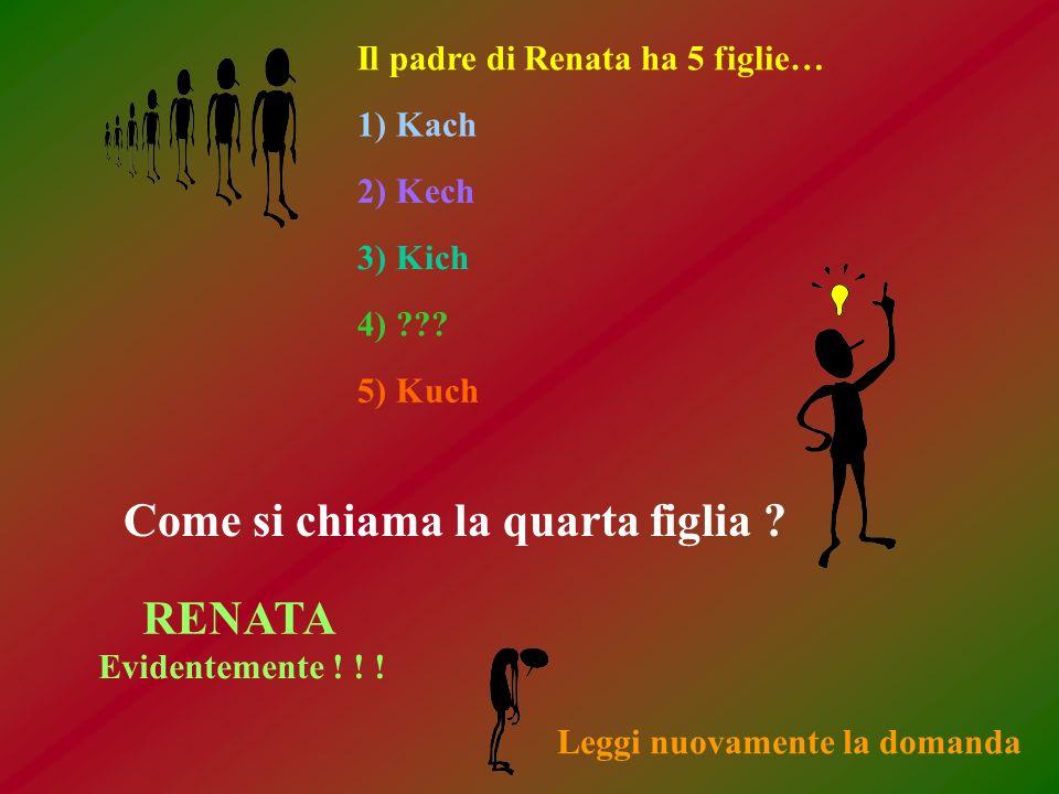 Il padre di Renata ha 5 figlie… 1) Kach 2) Kech 3) Kich 4) ??? 5) Kuch Come si chiama la quarta figlia ? RENATA Evidentemente ! ! ! Leggi nuovamente l