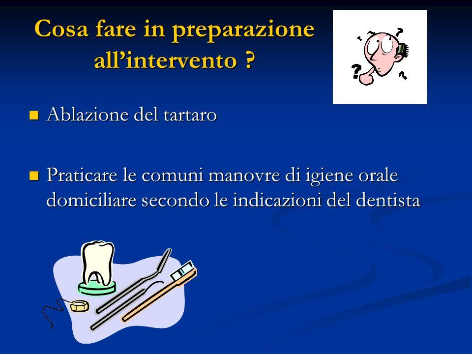 Cosa fare in preparazione allintervento ? Ablazione del tartaro Ablazione del tartaro Praticare le comuni manovre di igiene orale domiciliare secondo