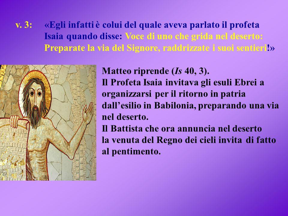 v. 3: «Egli infatti è colui del quale aveva parlato il profeta Isaia quando disse: Voce di uno che grida nel deserto: Preparate la via del Signore, ra