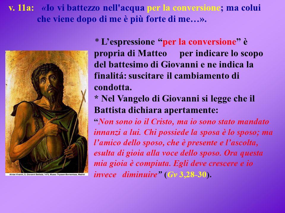 v. 11a: «Io vi battezzo nell'acqua per la conversione; ma colui che viene dopo di me è più forte di me…». * Lespressione per la conversione è propria