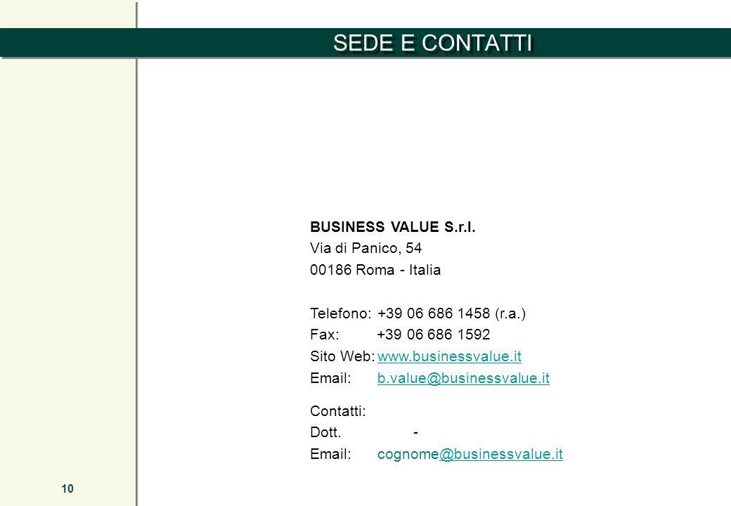 SEDE E CONTATTI 10 BUSINESS VALUE S.r.l. Via di Panico, 54 00186 Roma - Italia Telefono:+39 06 686 1458 (r.a.) Fax: +39 06 686 1592 Sito Web:www.busin