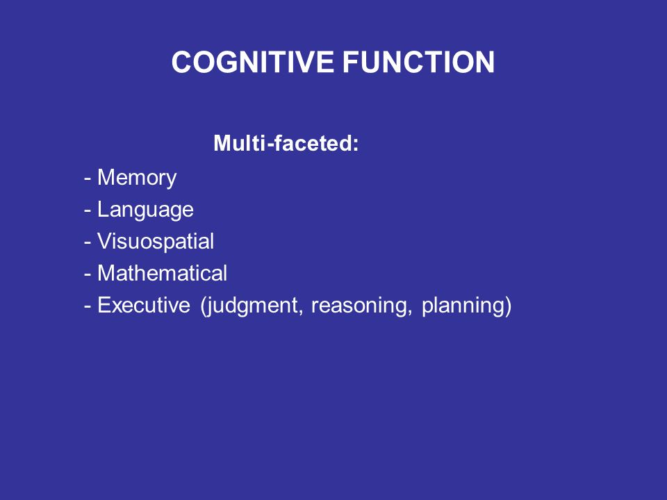 COGNITIVE FUNCTION Multi-faceted: - Memory - Language - Visuospatial - Mathematical - Executive (judgment, reasoning, planning)