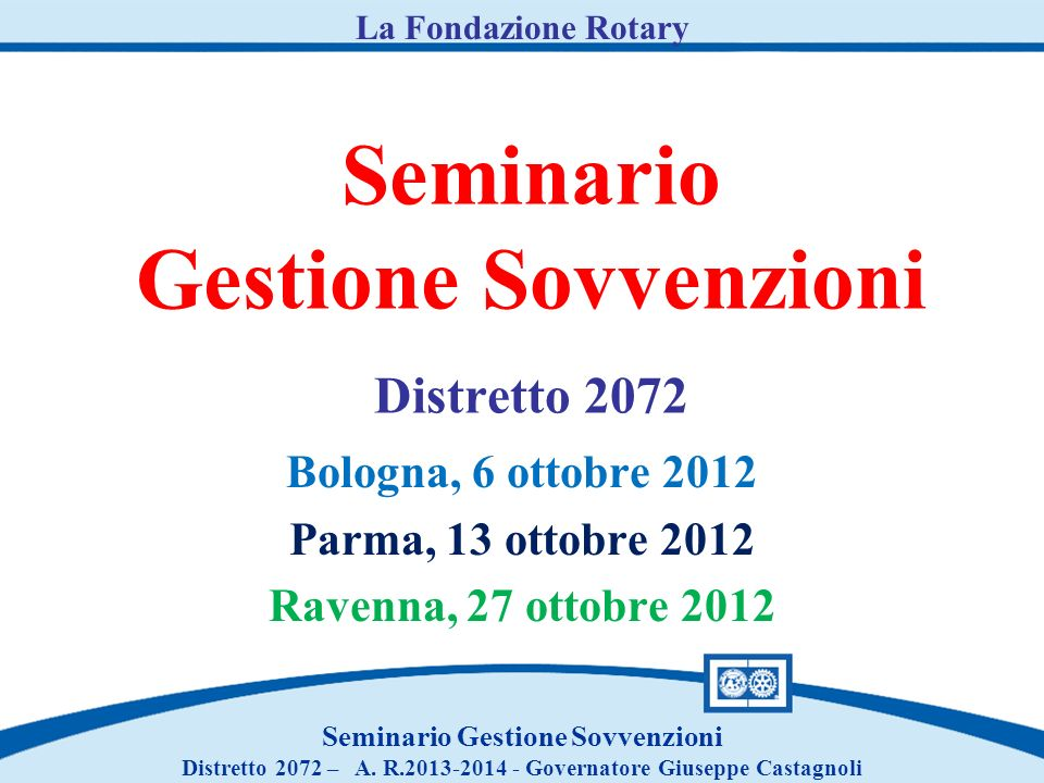 Seminario Gestione Sovvenzioni Distretto 2072 Bologna, 6 ottobre 2012 Parma, 13 ottobre 2012 Ravenna, 27 ottobre 2012 Seminario Gestione Sovvenzioni Distretto 2072 – A.