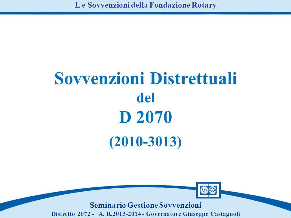 Sovvenzioni Distrettuali del D 2070 (2010-3013) L e Sovvenzioni della Fondazione Rotary Seminario Gestione Sovvenzioni Distretto 2072 - A.