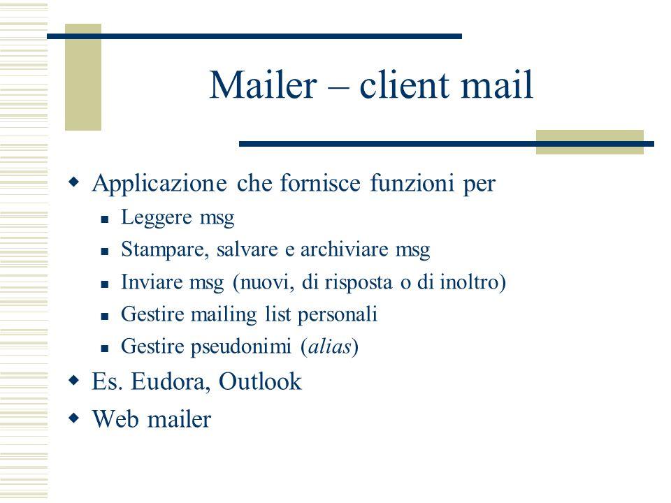 Mailer – client mail Applicazione che fornisce funzioni per Leggere msg Stampare, salvare e archiviare msg Inviare msg (nuovi, di risposta o di inoltro) Gestire mailing list personali Gestire pseudonimi (alias) Es.