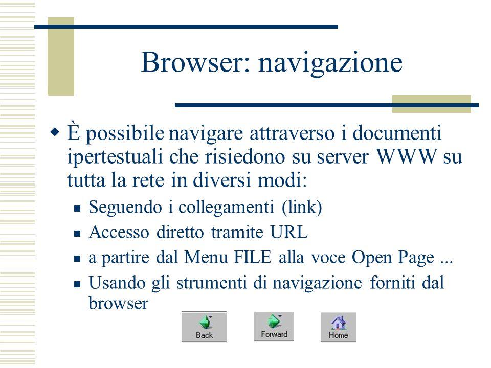 Browser: navigazione È possibile navigare attraverso i documenti ipertestuali che risiedono su server WWW su tutta la rete in diversi modi: Seguendo i collegamenti (link) Accesso diretto tramite URL a partire dal Menu FILE alla voce Open Page...