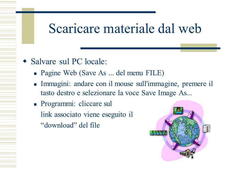 Scaricare materiale dal web Salvare sul PC locale: Pagine Web (Save As... del menu FILE) Immagini: andare con il mouse sull'immagine, premere il tasto