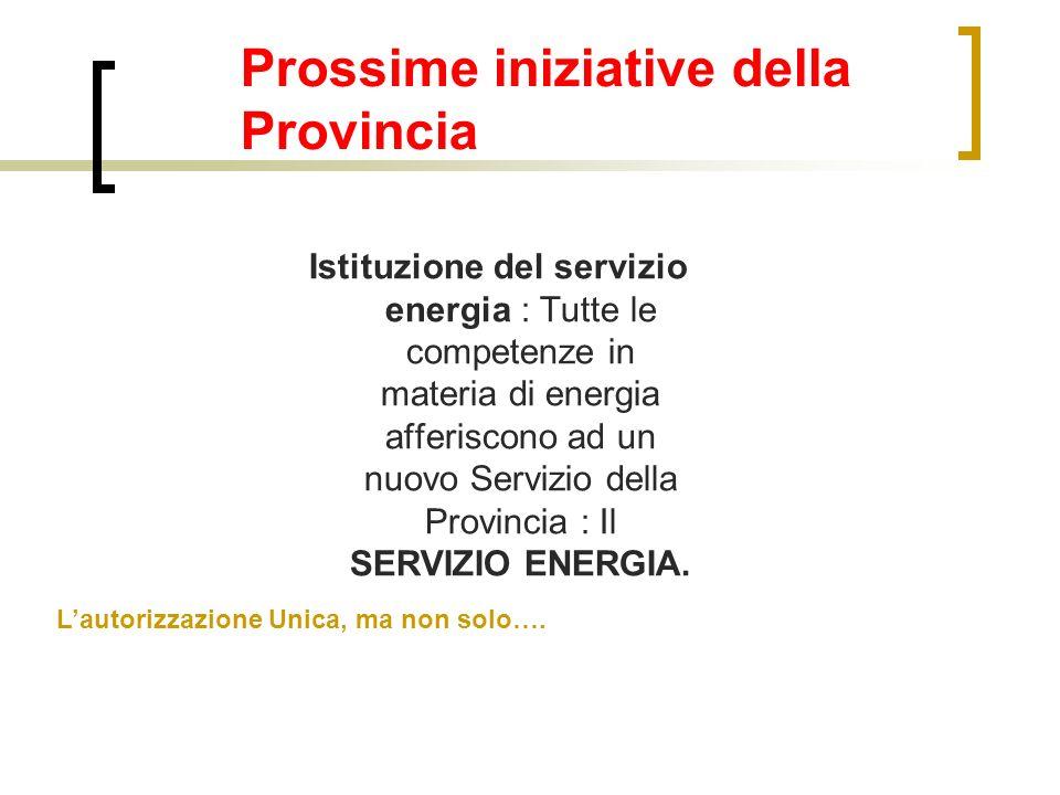 Prossime iniziative della Provincia Istituzione del servizio energia : Tutte le competenze in materia di energia afferiscono ad un nuovo Servizio dell