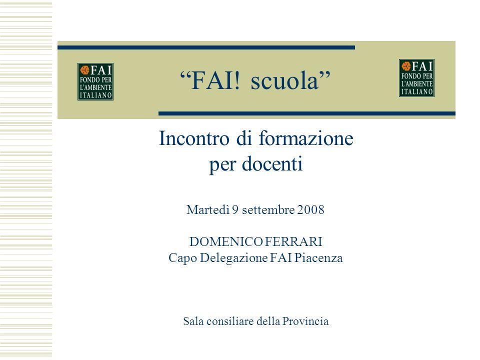 FAI! scuola Incontro di formazione per docenti Martedì 9 settembre 2008 DOMENICO FERRARI Capo Delegazione FAI Piacenza Sala consiliare della Provincia