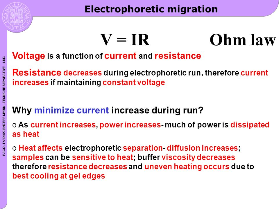 FACOLTA DI SCIENZE FF MM NN –TECNICHE SEPARATIVE – LMC V = IR Ohm law Voltage is a function of current and resistance Resistance decreases during electrophoretic run, therefore current increases if maintaining constant voltage Why minimize current increase during run.
