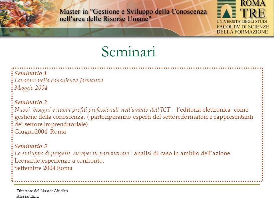 Direttore del Master Giuditta Alessandrini Seminario 1 Lavorare nella consulenza formativa Maggio 2004 Seminario 2 Nuovi bisogni e nuovi profili professionali nellambito dellICT : leditoria elettronica come gestione della conoscenza.