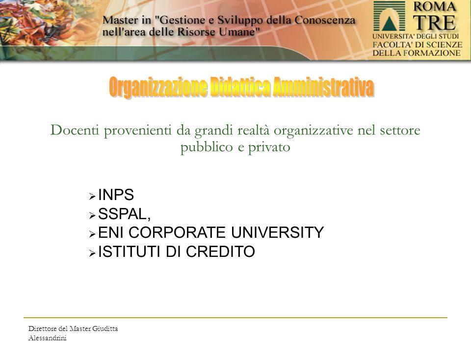Direttore del Master Giuditta Alessandrini Docenti provenienti da grandi realtà organizzative nel settore pubblico e privato INPS SSPAL, ENI CORPORATE UNIVERSITY ISTITUTI DI CREDITO