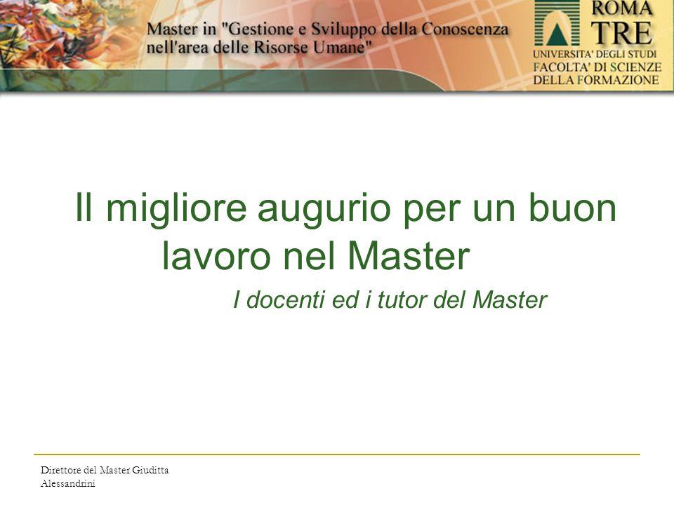 Direttore del Master Giuditta Alessandrini Il migliore augurio per un buon lavoro nel Master I docenti ed i tutor del Master