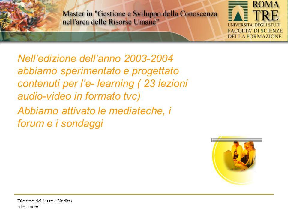 Direttore del Master Giuditta Alessandrini Nelledizione dellanno 2003-2004 abbiamo sperimentato e progettato contenuti per le- learning ( 23 lezioni audio-video in formato tvc) Abbiamo attivato le mediateche, i forum e i sondaggi