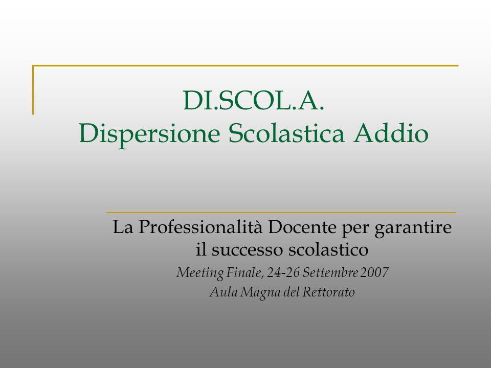 DI.SCOL.A. Dispersione Scolastica Addio La Professionalità Docente per garantire il successo scolastico Meeting Finale, 24-26 Settembre 2007 Aula Magn