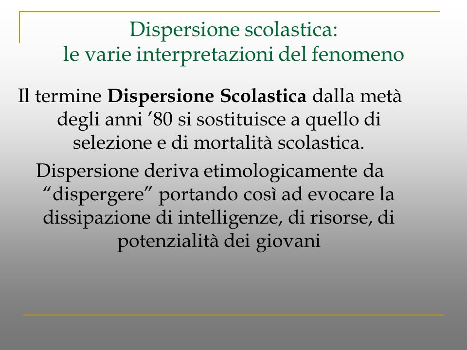 Dispersione scolastica: le varie interpretazioni del fenomeno Il termine Dispersione Scolastica dalla metà degli anni 80 si sostituisce a quello di selezione e di mortalità scolastica.