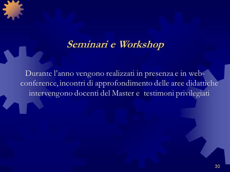 30 Seminari e Workshop Durante lanno vengono realizzati in presenza e in web- conference, incontri di approfondimento delle aree didattiche intervengono docenti del Master e testimoni privilegiati