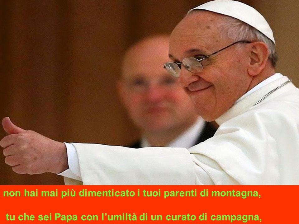 non hai mai più dimenticato i tuoi parenti di montagna, tu che sei Papa con lumiltà di un curato di campagna,