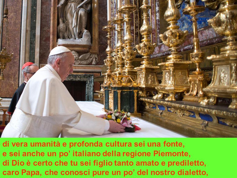 di vera umanità e profonda cultura sei una fonte, e sei anche un po italiano della regione Piemonte, di Dio è certo che tu sei figlio tanto amato e prediletto, caro Papa, che conosci pure un po del nostro dialetto,