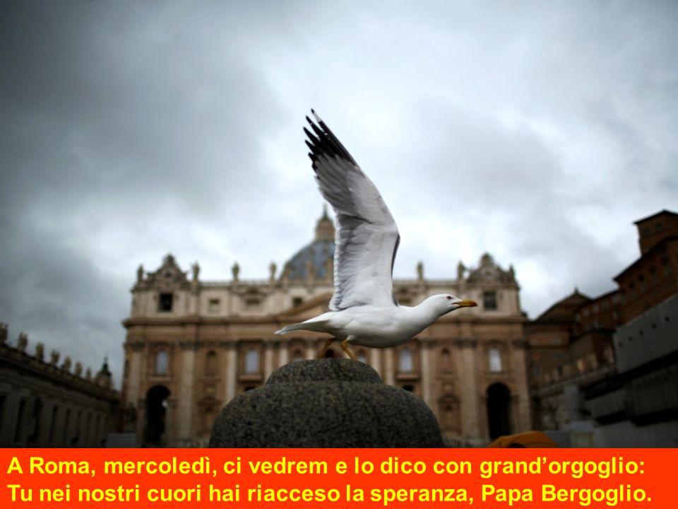 A Roma, mercoledì, ci vedrem e lo dico con grandorgoglio: Tu nei nostri cuori hai riacceso la speranza, Papa Bergoglio.