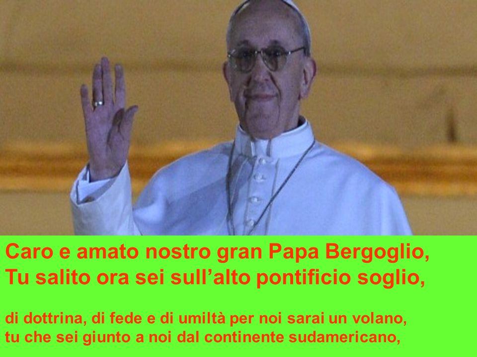 Caro e amato nostro gran Papa Bergoglio, Tu salito ora sei sullalto pontificio soglio, di dottrina, di fede e di umiltà per noi sarai un volano, tu che sei giunto a noi dal continente sudamericano,
