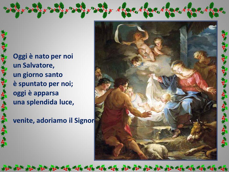 Oggi è nato per noi un Salvatore, un giorno santo è spuntato per noi; oggi è apparsa una splendida luce, venite, adoriamo il Signore !
