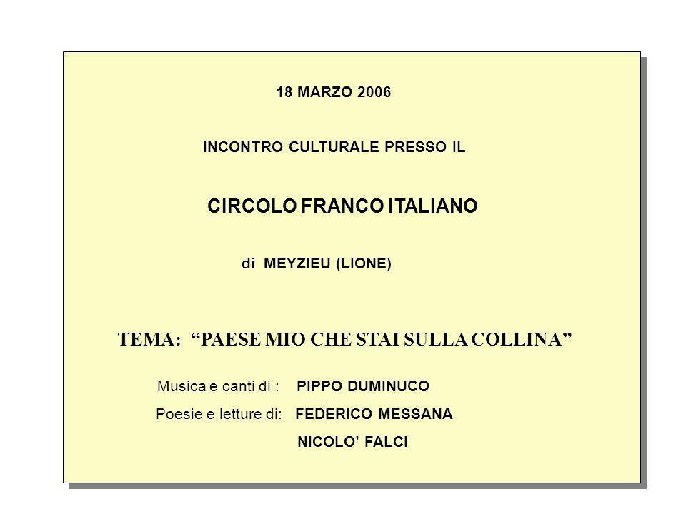 18 MARZO 2006 INCONTRO CULTURALE PRESSO IL CIRCOLO FRANCO ITALIANO di MEYZIEU (LIONE) TEMA: PAESE MIO CHE STAI SULLA COLLINA Musica e canti di : PIPPO DUMINUCO Poesie e letture di: FEDERICO MESSANA NICOLO FALCI 18 MARZO 2006 INCONTRO CULTURALE PRESSO IL CIRCOLO FRANCO ITALIANO di MEYZIEU (LIONE) TEMA: PAESE MIO CHE STAI SULLA COLLINA Musica e canti di : PIPPO DUMINUCO Poesie e letture di: FEDERICO MESSANA NICOLO FALCI