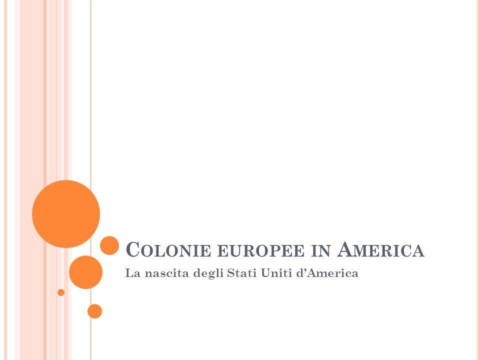 C OLONIE EUROPEE IN A MERICA La nascita degli Stati Uniti dAmerica