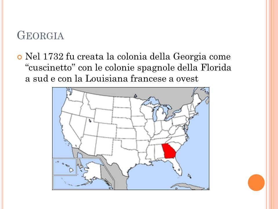 G EORGIA Nel 1732 fu creata la colonia della Georgia come cuscinetto con le colonie spagnole della Florida a sud e con la Louisiana francese a ovest
