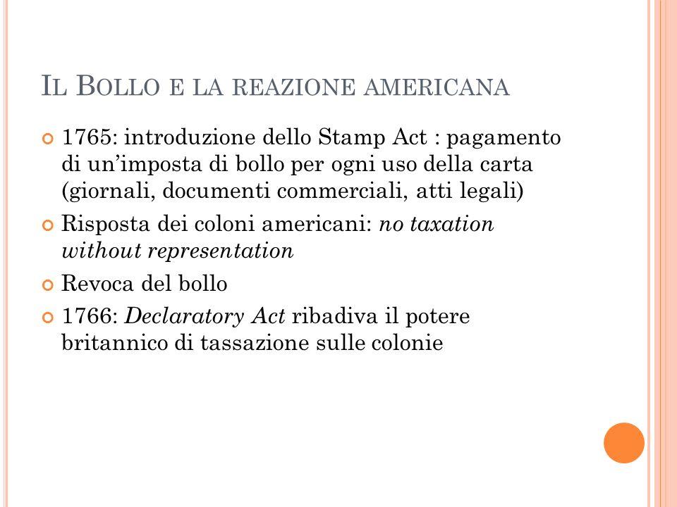 I L B OLLO E LA REAZIONE AMERICANA 1765: introduzione dello Stamp Act : pagamento di unimposta di bollo per ogni uso della carta (giornali, documenti