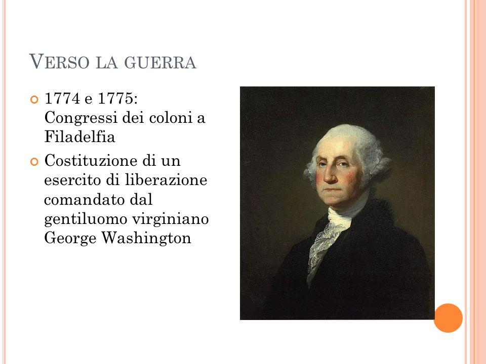 V ERSO LA GUERRA 1774 e 1775: Congressi dei coloni a Filadelfia Costituzione di un esercito di liberazione comandato dal gentiluomo virginiano George