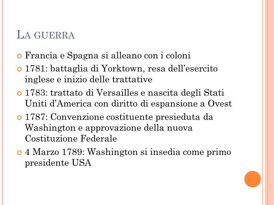 L A GUERRA Francia e Spagna si alleano con i coloni 1781: battaglia di Yorktown, resa dellesercito inglese e inizio delle trattative 1783: trattato di