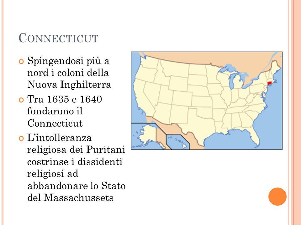C ONNECTICUT Spingendosi più a nord i coloni della Nuova Inghilterra Tra 1635 e 1640 fondarono il Connecticut Lintolleranza religiosa dei Puritani cos