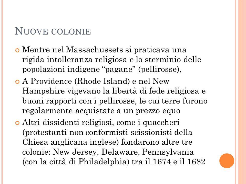 N UOVE COLONIE Mentre nel Massachussets si praticava una rigida intolleranza religiosa e lo sterminio delle popolazioni indigene pagane (pellirosse),