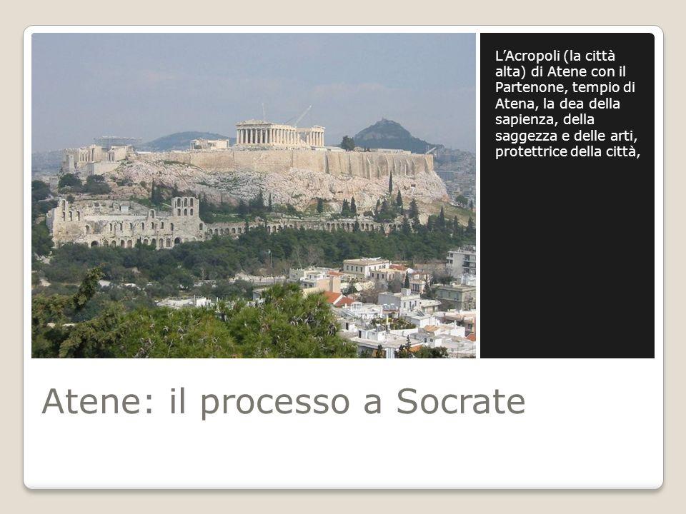 Atene: il processo a Socrate LAcropoli (la città alta) di Atene con il Partenone, tempio di Atena, la dea della sapienza, della saggezza e delle arti,
