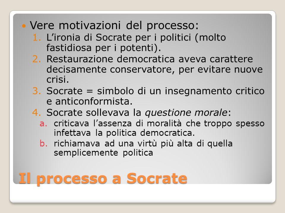 Il processo a Socrate Vere motivazioni del processo: 1.Lironia di Socrate per i politici (molto fastidiosa per i potenti). 2.Restaurazione democratica