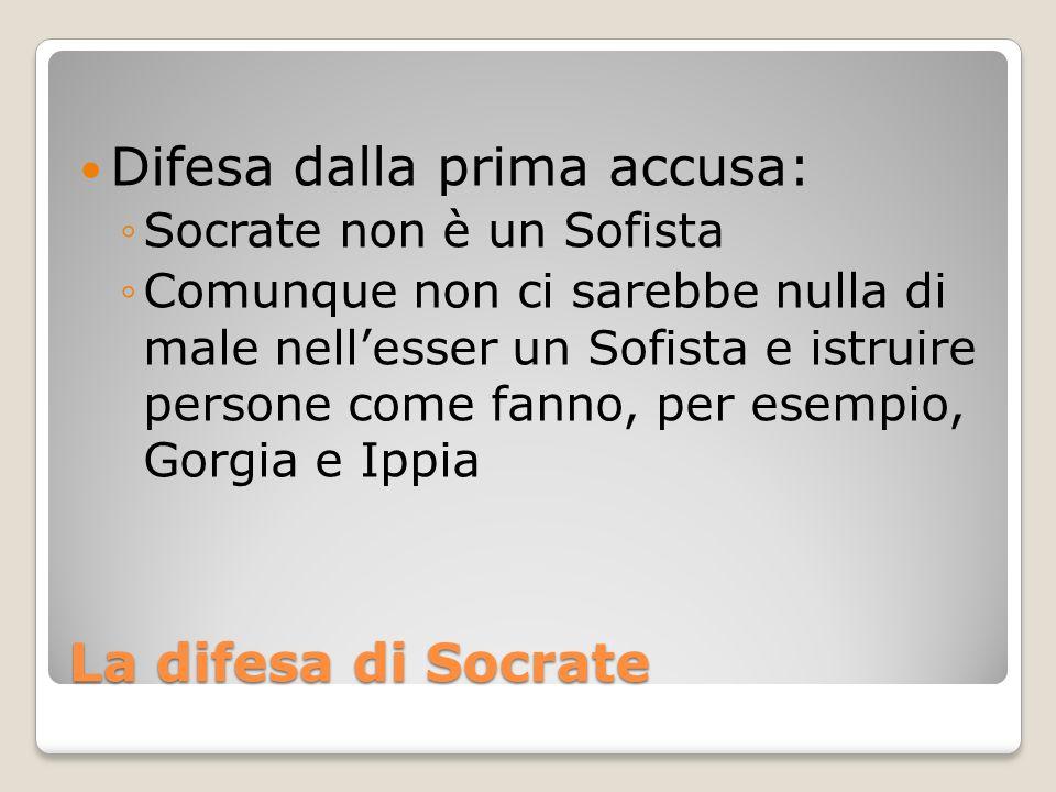 La difesa di Socrate Difesa dalla prima accusa: Socrate non è un Sofista Comunque non ci sarebbe nulla di male nellesser un Sofista e istruire persone