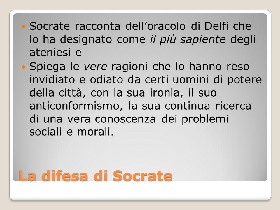 La difesa di Socrate Socrate racconta delloracolo di Delfi che lo ha designato come il più sapiente degli ateniesi e Spiega le vere ragioni che lo han