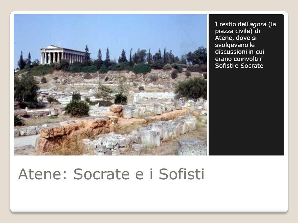 Atene: Socrate e i Sofisti I restio dellagorà (la piazza civile) di Atene, dove si svolgevano le discussioni in cui erano coinvolti i Sofisti e Socrat