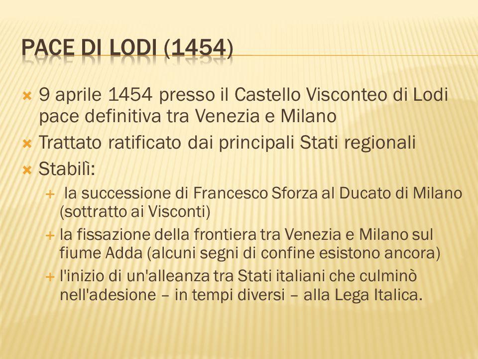9 aprile 1454 presso il Castello Visconteo di Lodi pace definitiva tra Venezia e Milano Trattato ratificato dai principali Stati regionali Stabilì: la