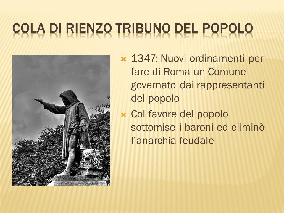 1347: Nuovi ordinamenti per fare di Roma un Comune governato dai rappresentanti del popolo Col favore del popolo sottomise i baroni ed eliminò lanarch