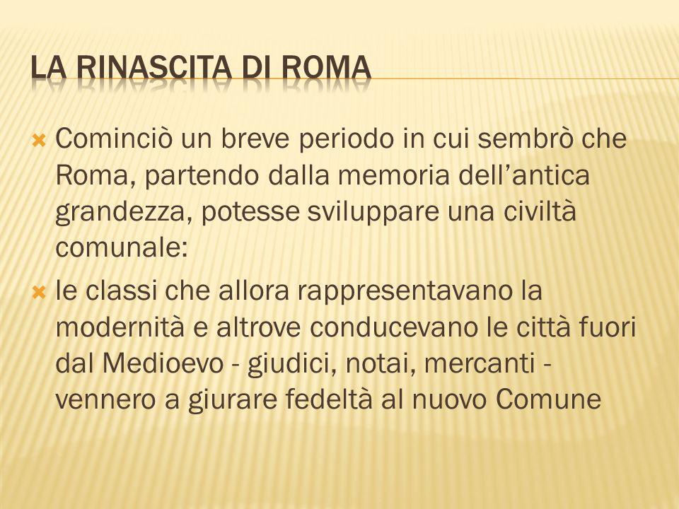 Cominciò un breve periodo in cui sembrò che Roma, partendo dalla memoria dellantica grandezza, potesse sviluppare una civiltà comunale: le classi che