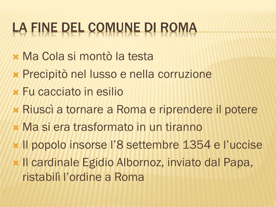 Ma Cola si montò la testa Precipitò nel lusso e nella corruzione Fu cacciato in esilio Riuscì a tornare a Roma e riprendere il potere Ma si era trasfo