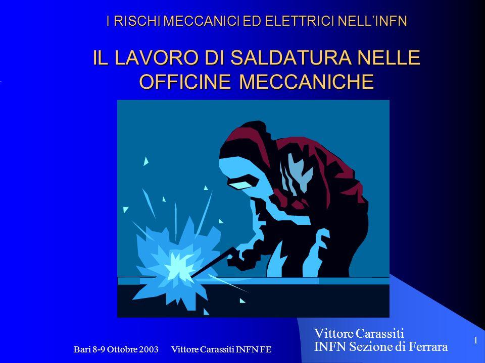 Bari 8-9 Ottobre 2003 Vittore Carassiti INFN FE 1 I RISCHI MECCANICI ED ELETTRICI NELLINFN IL LAVORO DI SALDATURA NELLE OFFICINE MECCANICHE Vittore Ca