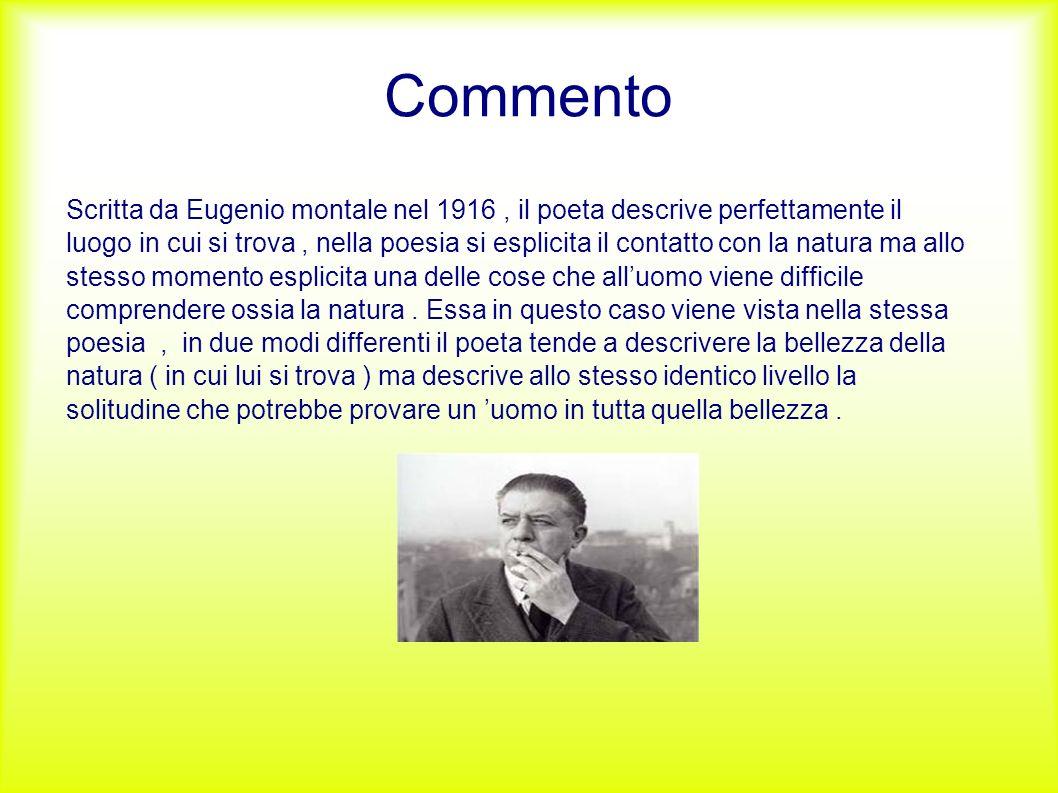 Commento Scritta da Eugenio montale nel 1916, il poeta descrive perfettamente il luogo in cui si trova, nella poesia si esplicita il contatto con la n