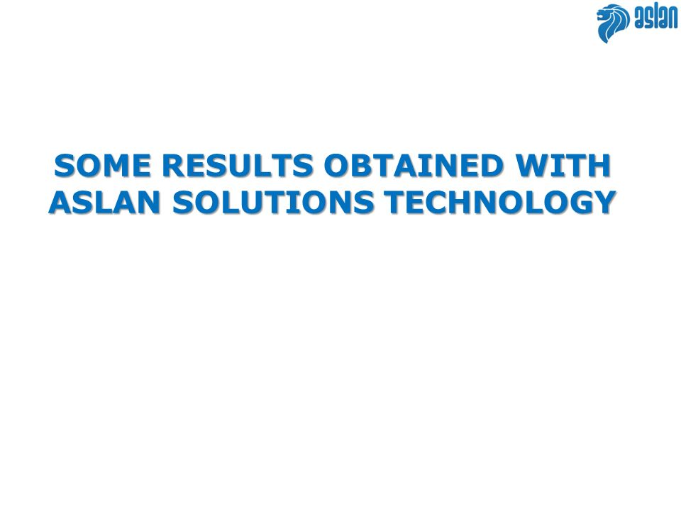 SOME RESULTS OBTAINED WITH ASLAN SOLUTIONS TECHNOLOGY