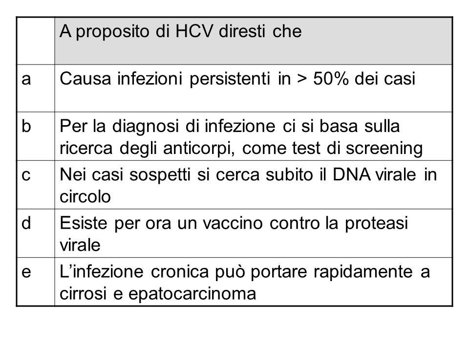 A proposito di HCV diresti che aCausa infezioni persistenti in > 50% dei casi bPer la diagnosi di infezione ci si basa sulla ricerca degli anticorpi,