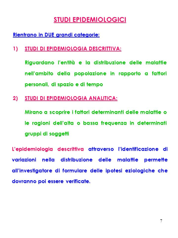 7 STUDI EPIDEMIOLOGICI Rientrano in DUE grandi categorie: 1)STUDI DI EPIDEMIOLOGIA DESCRITTIVA: Riguardano lentità e la distribuzione delle malattie n