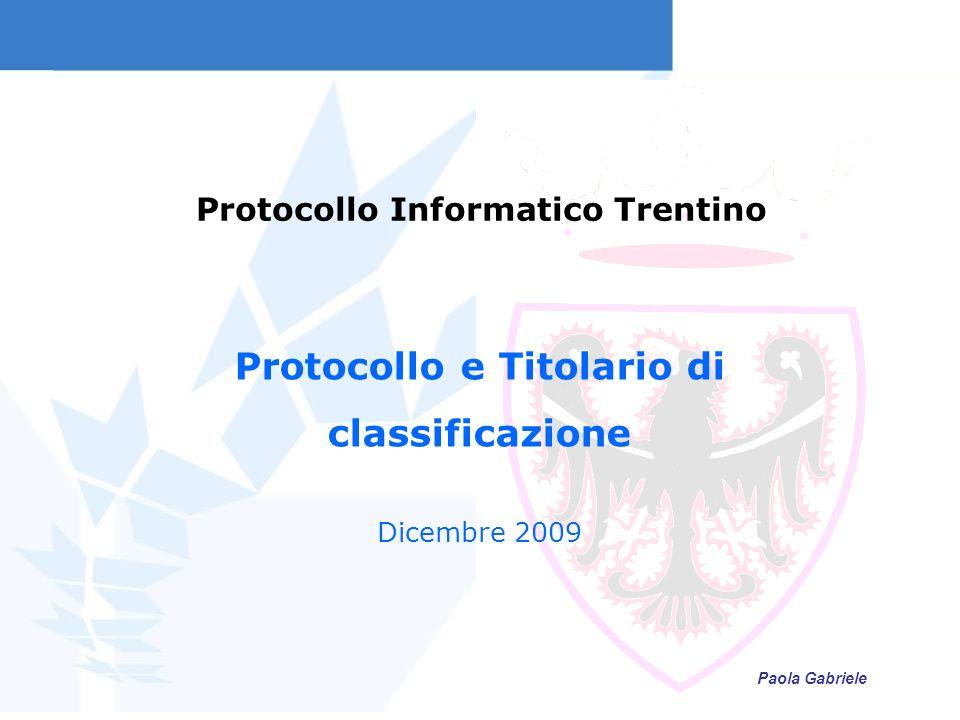 Protocollo Informatico Trentino Protocollo e Titolario di classificazione Dicembre 2009 Paola Gabriele
